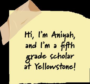 Hi, I'm Aniyah, and I'm a fifth grade scholar at Yellowstone!