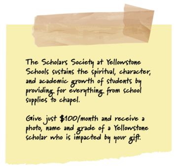 The Scholars Society at Yellowstone Schools sustains the spiritual, character, and academic growth of students by providing for everything from school supplies to chapel. Give just $100,/month and receive a photo, name, and grade of a Yellowstone scholar who is impacted by your gift